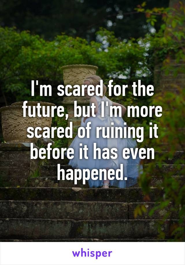 I'm scared for the future, but I'm more scared of ruining it before it has even happened.
