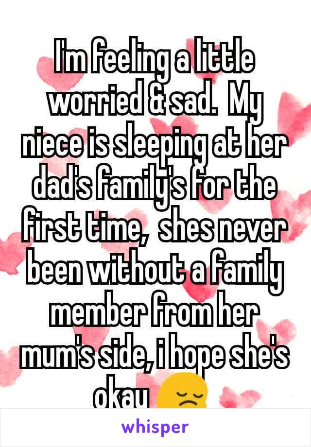 I'm feeling a little worried & sad.  My niece is sleeping at her dad's family's for the first time,  shes never been without a family member from her mum's side, i hope she's okay 😔
