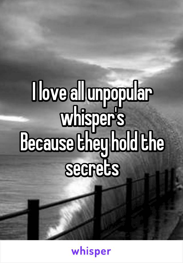 I love all unpopular whisper's Because they hold the secrets