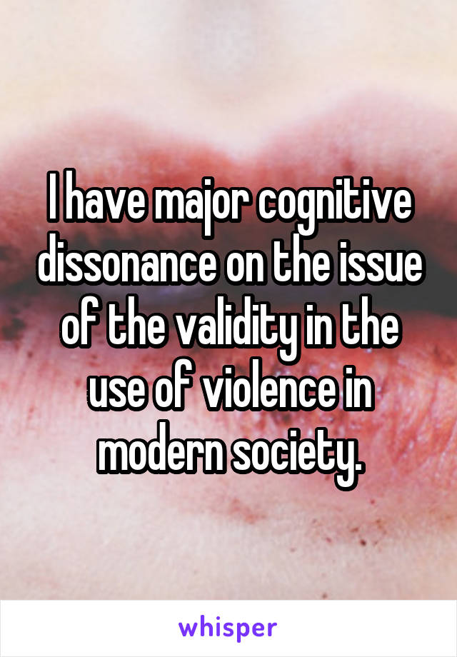 I have major cognitive dissonance on the issue of the validity in the use of violence in modern society.