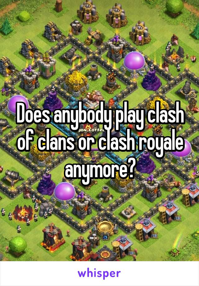 Does anybody play clash of clans or clash royale anymore?