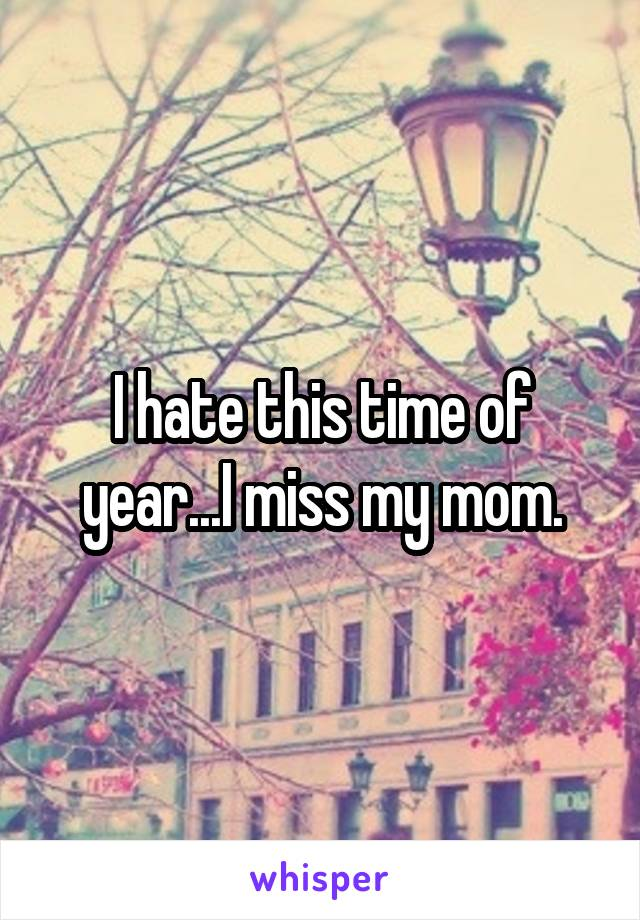 I hate this time of year...I miss my mom.