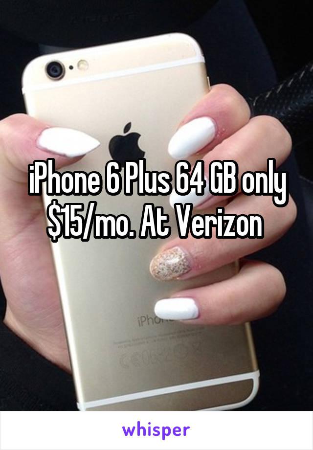 iPhone 6 Plus 64 GB only $15/mo. At Verizon