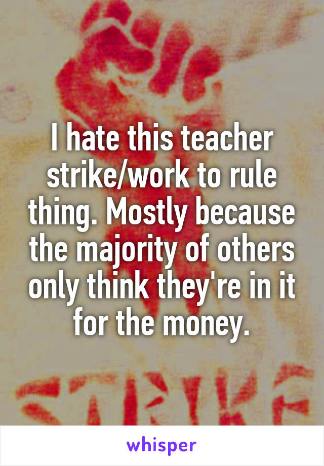 I hate this teacher strike/work to rule thing. Mostly because the majority of others only think they're in it for the money.