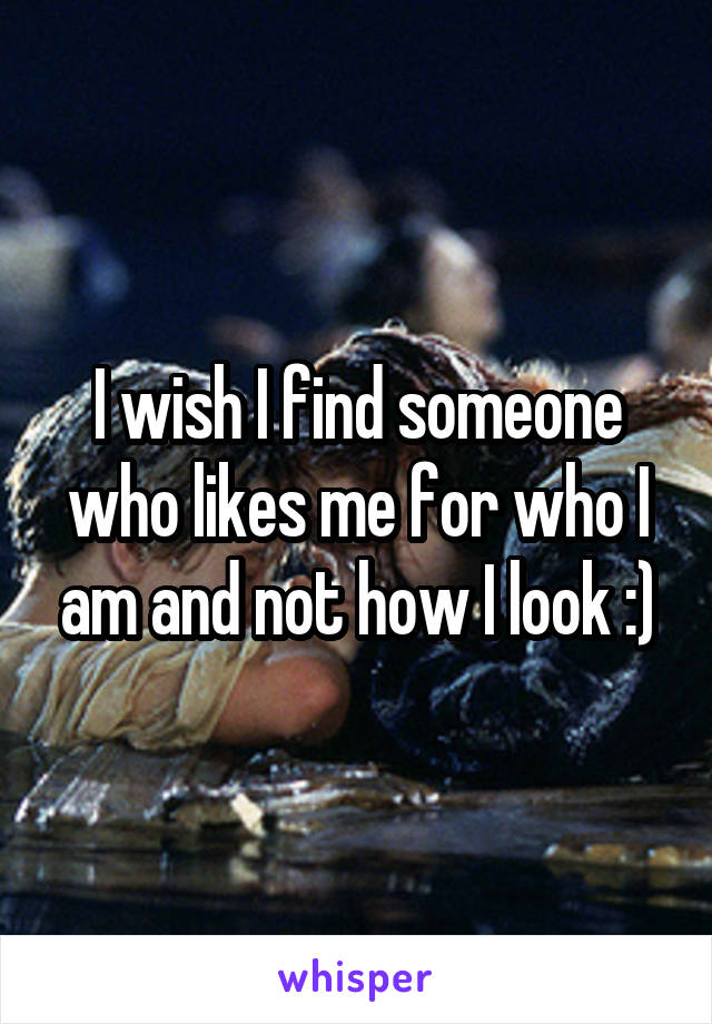 I wish I find someone who likes me for who I am and not how I look :)