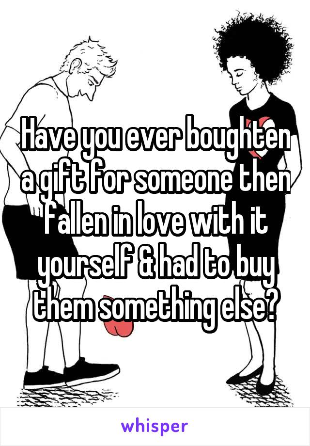 Have you ever boughten a gift for someone then fallen in love with it yourself & had to buy them something else?