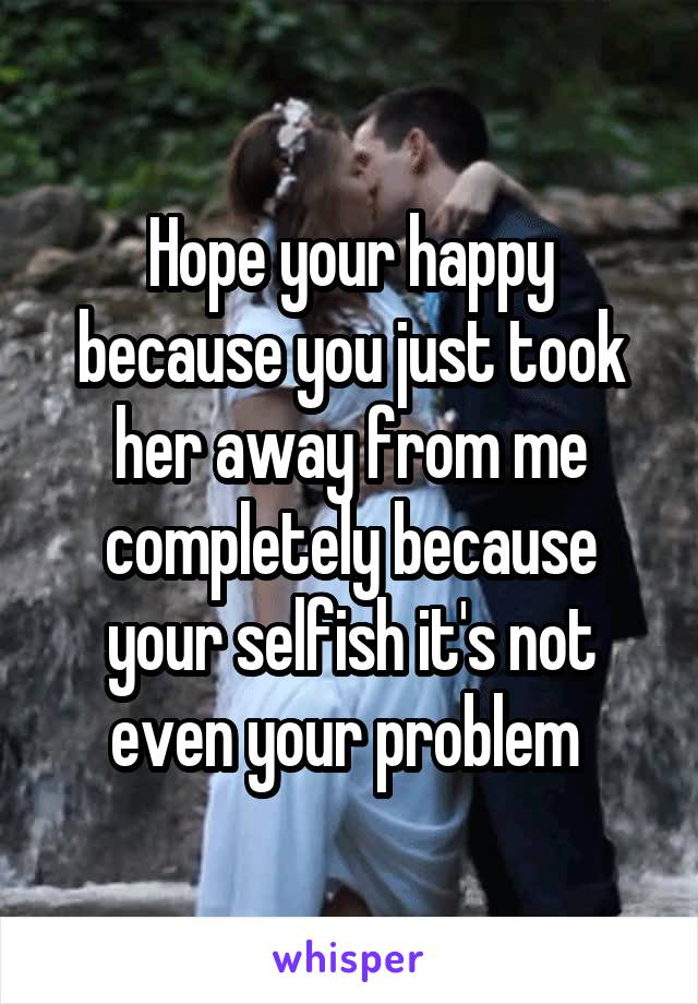 Hope your happy because you just took her away from me completely because your selfish it's not even your problem