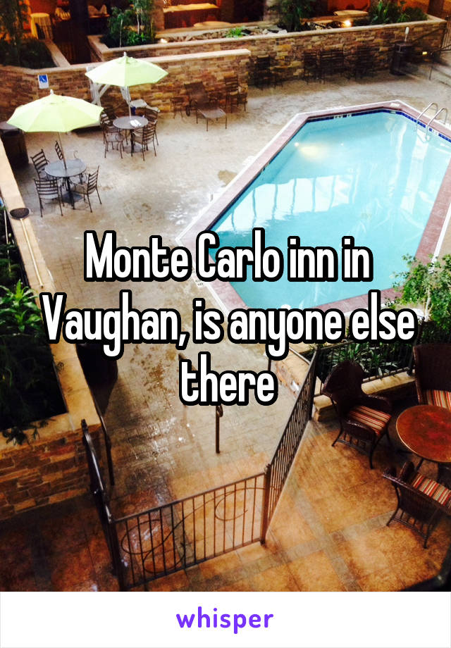 Monte Carlo inn in Vaughan, is anyone else there