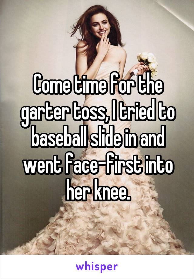 Come time for the garter toss, I tried to baseball slide in and went face-first into her knee.