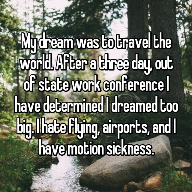 My dream was to travel the world. After a three day, out of state work conference I have determined I dreamed too big. I hate flying, airports, and I have motion sickness.