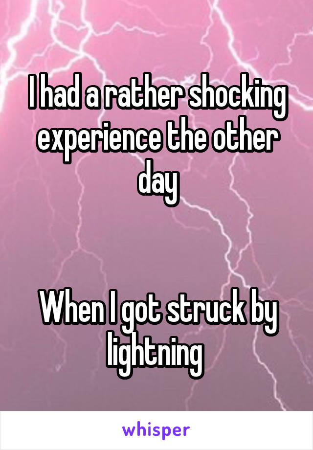 I had a rather shocking experience the other day   When I got struck by lightning