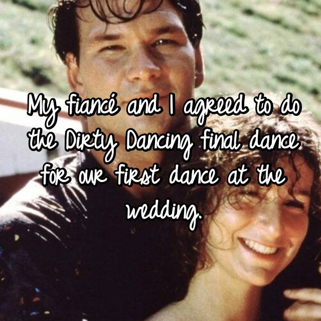 My fiancé and I agreed to do the Dirty Dancing final dance for our first dance at the wedding.