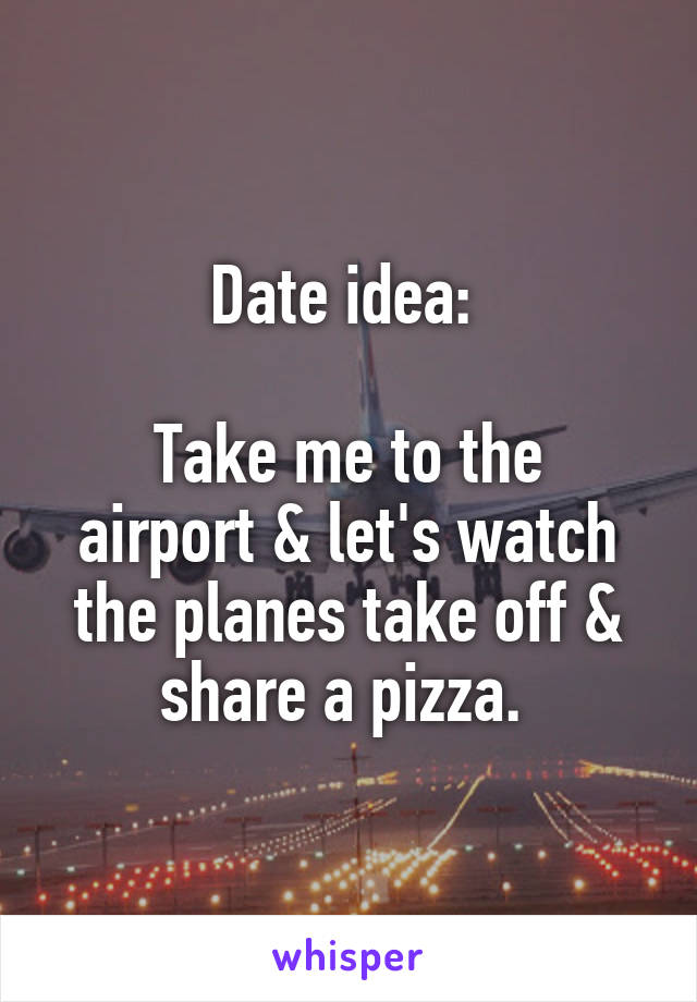 Date idea:   Take me to the airport & let's watch the planes take off & share a pizza.