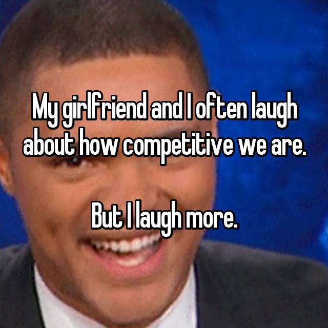 My girlfriend and I often laugh about how competitive we are.  But I laugh more.