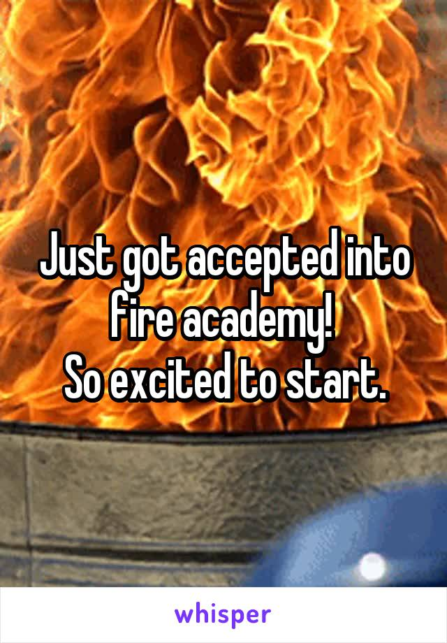 Just got accepted into fire academy!  So excited to start.