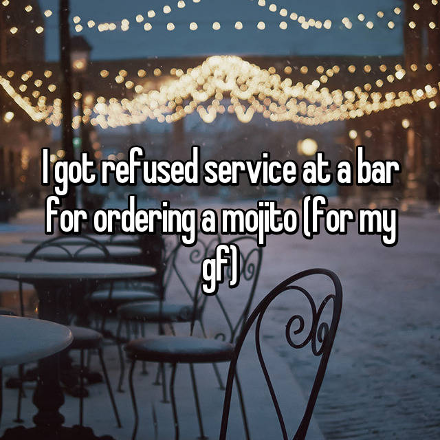 I got refused service at a bar for ordering a mojito (for my gf)
