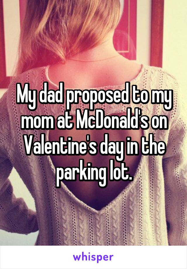 My dad proposed to my mom at McDonald's on Valentine's day in the parking lot.