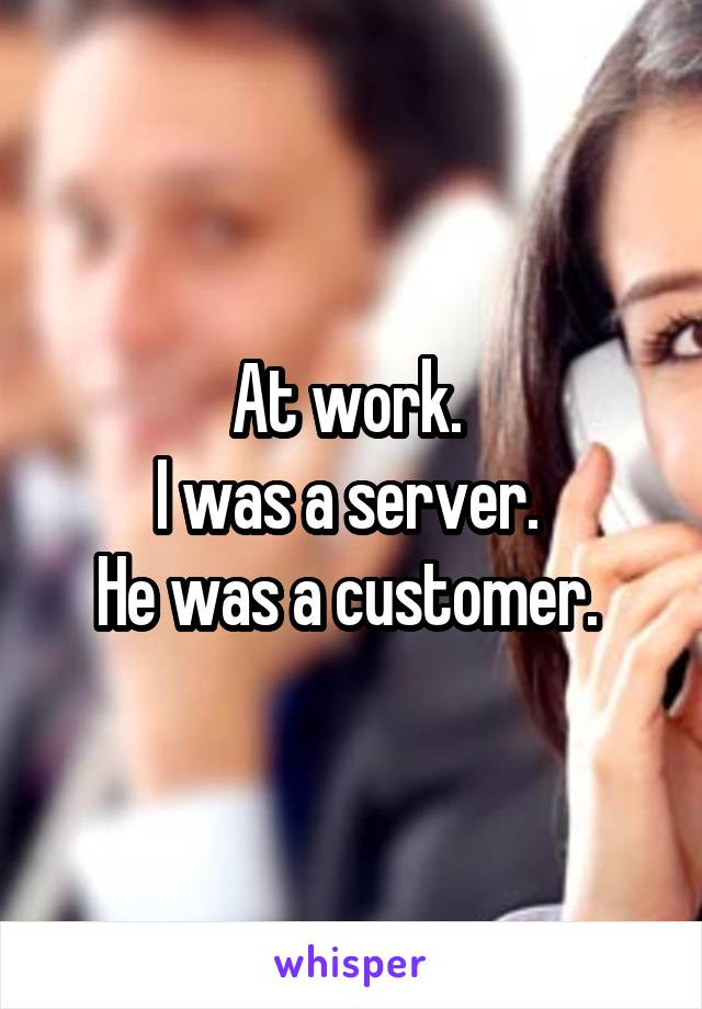 At work.  I was a server.  He was a customer.