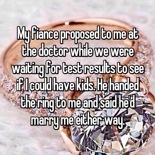 My fiance proposed to me at the doctor while we were waiting for test results to see if I could have kids. He handed the ring to me and said he'd marry me either way.