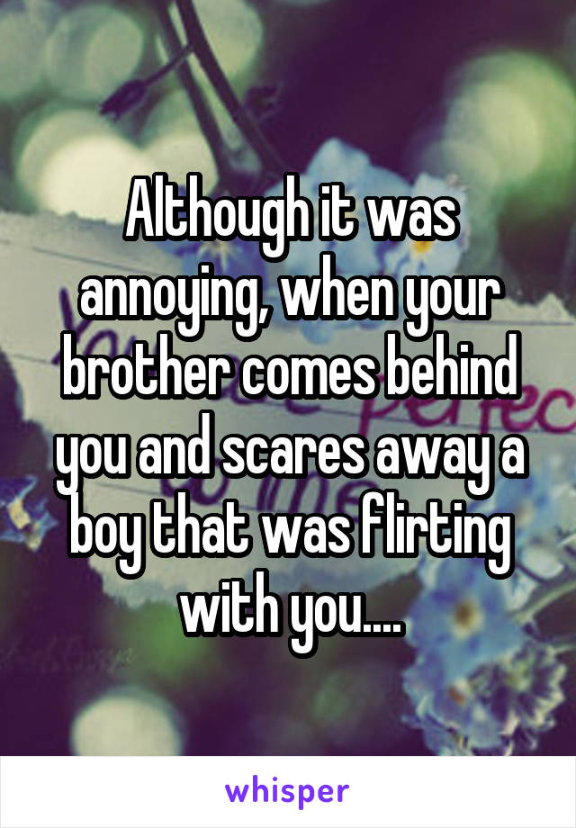 Although it was annoying, when your brother comes behind you and scares away a boy that was flirting with you....