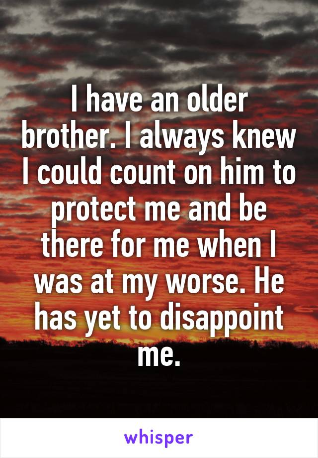 I have an older brother. I always knew I could count on him to protect me and be there for me when I was at my worse. He has yet to disappoint me.