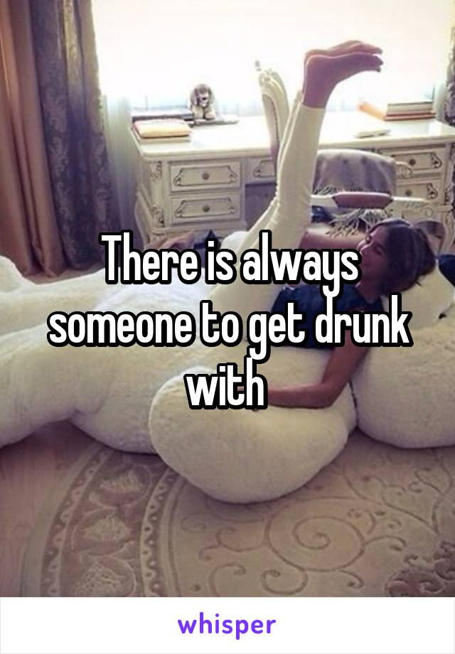 There is always someone to get drunk with
