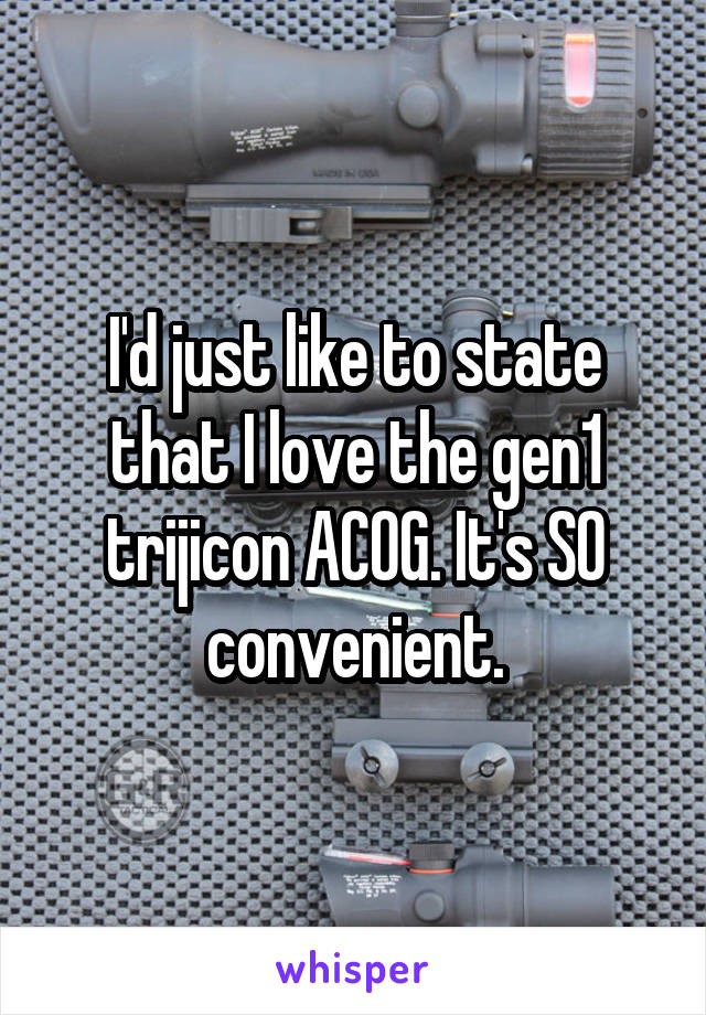 I'd just like to state that I love the gen1 trijicon ACOG. It's SO convenient.