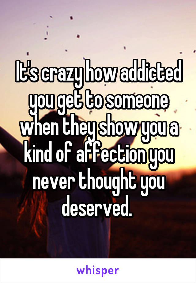 It's crazy how addicted you get to someone when they show you a kind of affection you never thought you deserved.