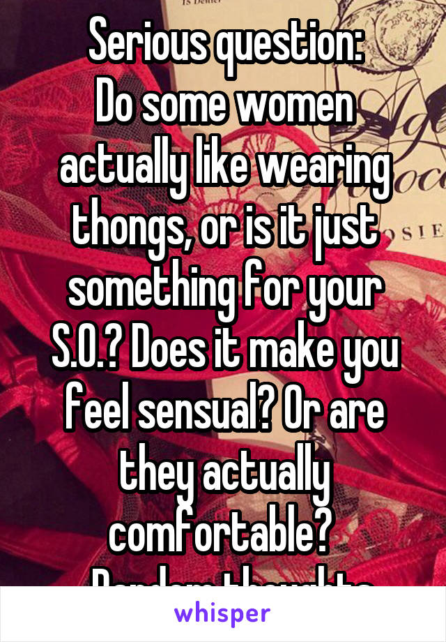 Serious question: Do some women actually like wearing thongs, or is it just something for your S.O.? Does it make you feel sensual? Or are they actually comfortable?  ...Random thoughts