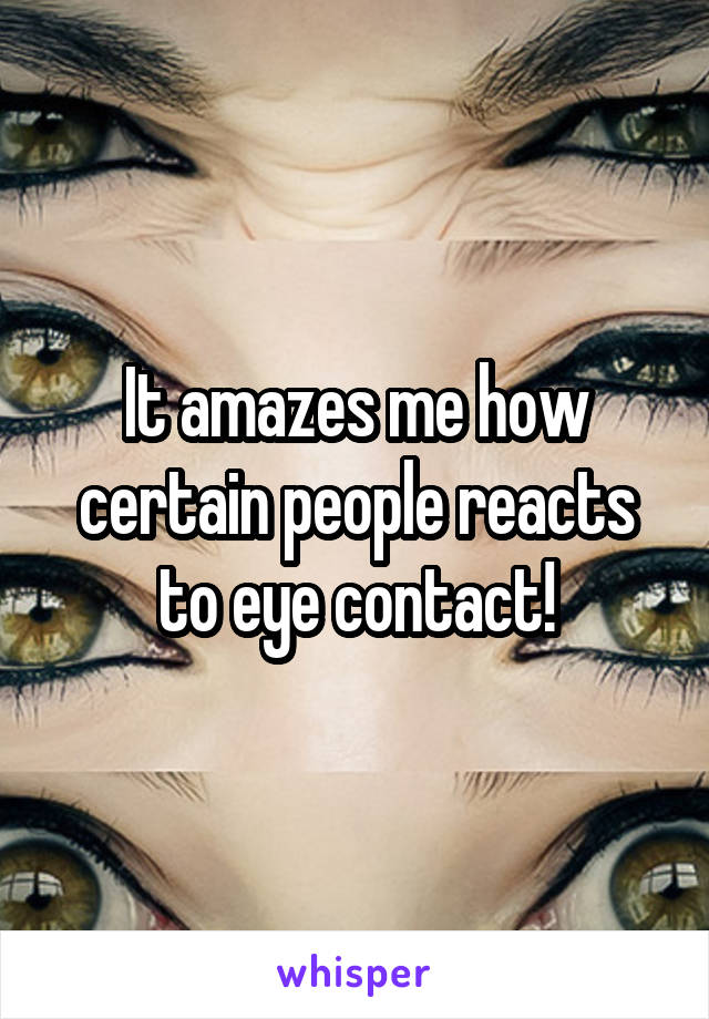 It amazes me how certain people reacts to eye contact!