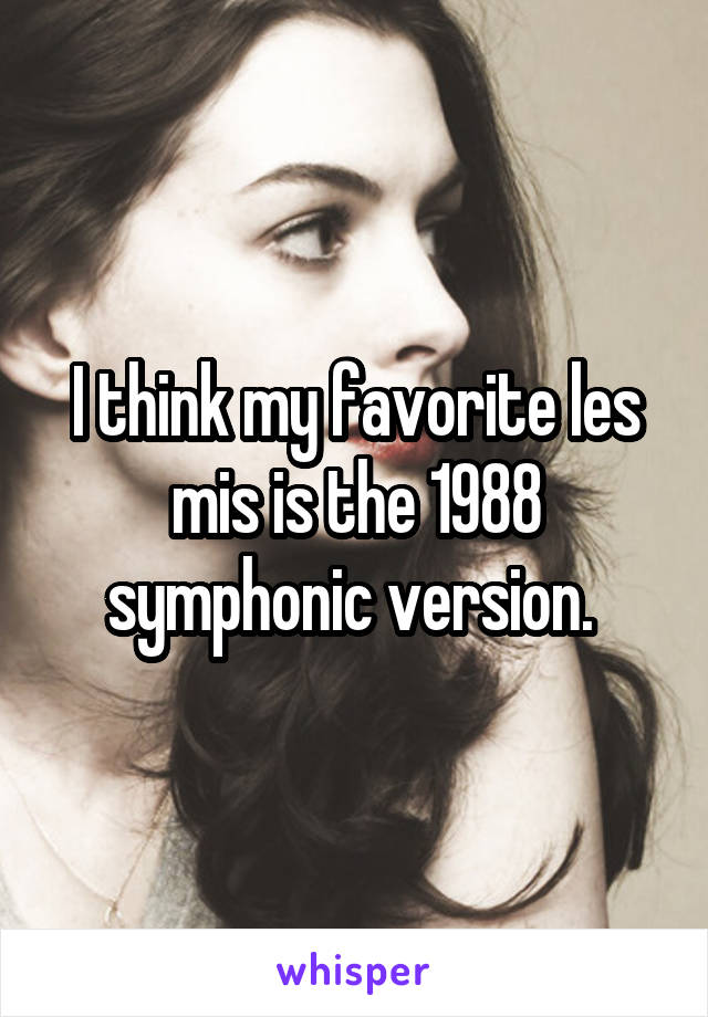 I think my favorite les mis is the 1988 symphonic version.