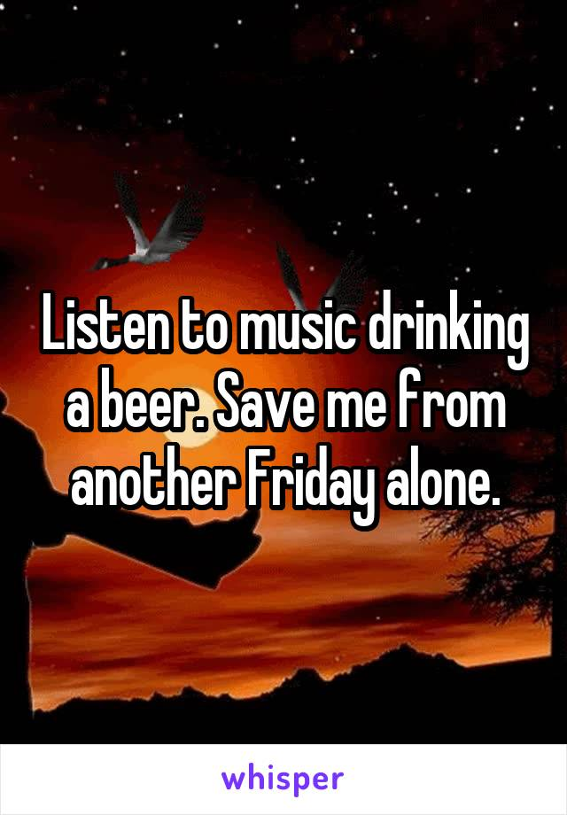 Listen to music drinking a beer. Save me from another Friday alone.