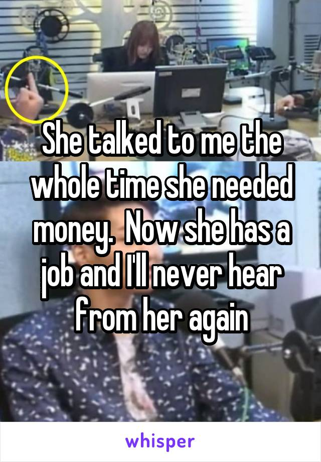 She talked to me the whole time she needed money.  Now she has a job and I'll never hear from her again