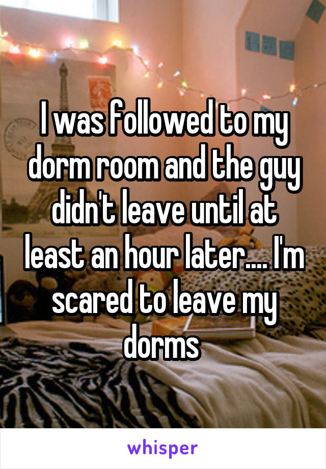 I was followed to my dorm room and the guy didn't leave until at least an hour later.... I'm scared to leave my dorms