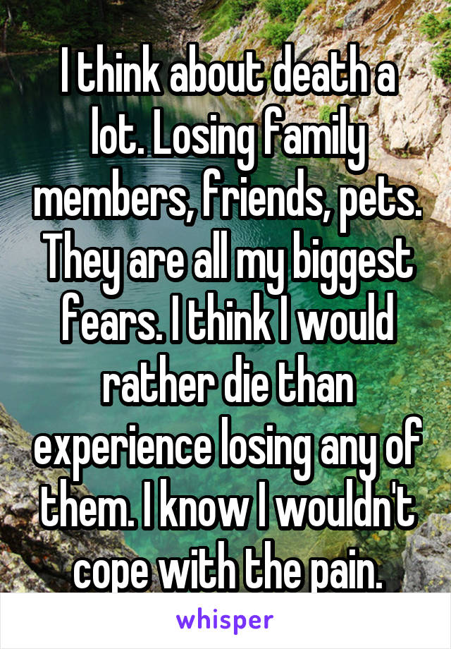 I think about death a lot. Losing family members, friends, pets. They are all my biggest fears. I think I would rather die than experience losing any of them. I know I wouldn't cope with the pain.