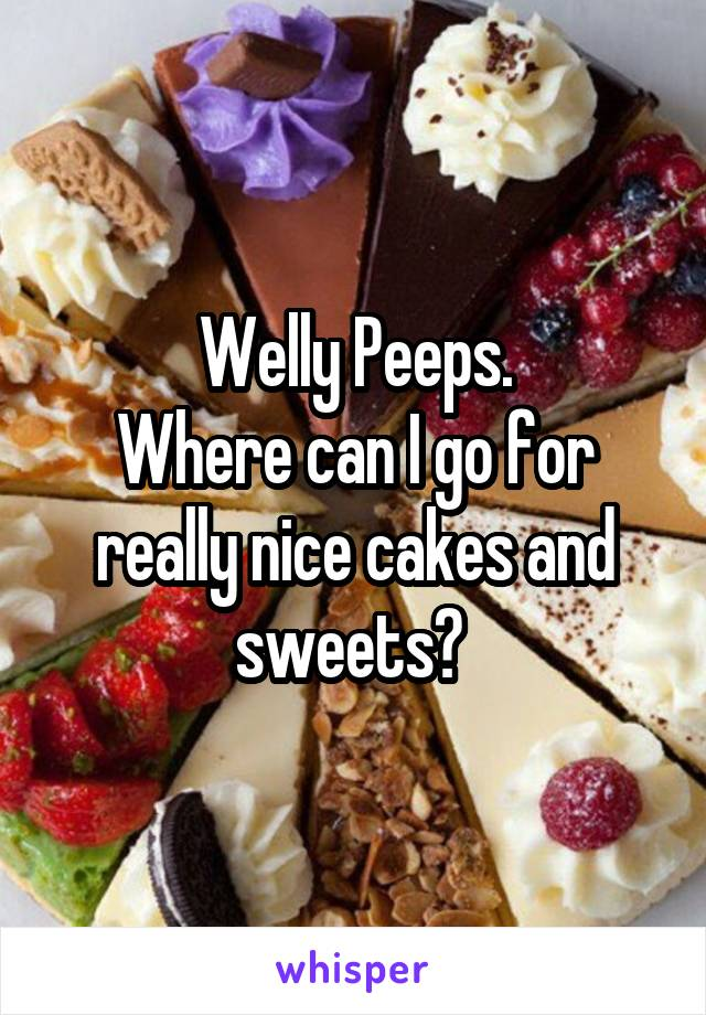 Welly Peeps. Where can I go for really nice cakes and sweets?