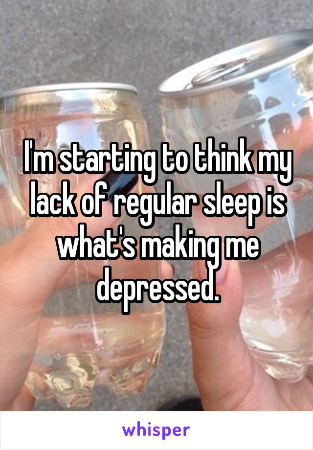 I'm starting to think my lack of regular sleep is what's making me depressed.