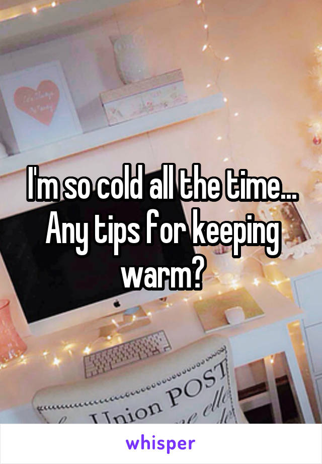 I'm so cold all the time... Any tips for keeping warm?