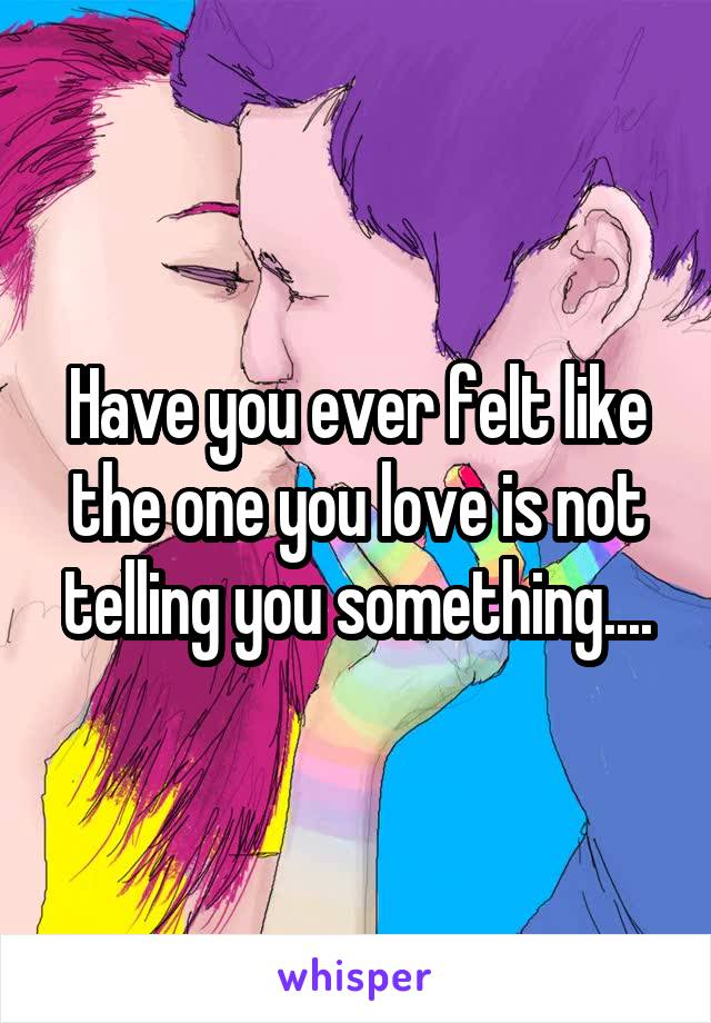 Have you ever felt like the one you love is not telling you something....