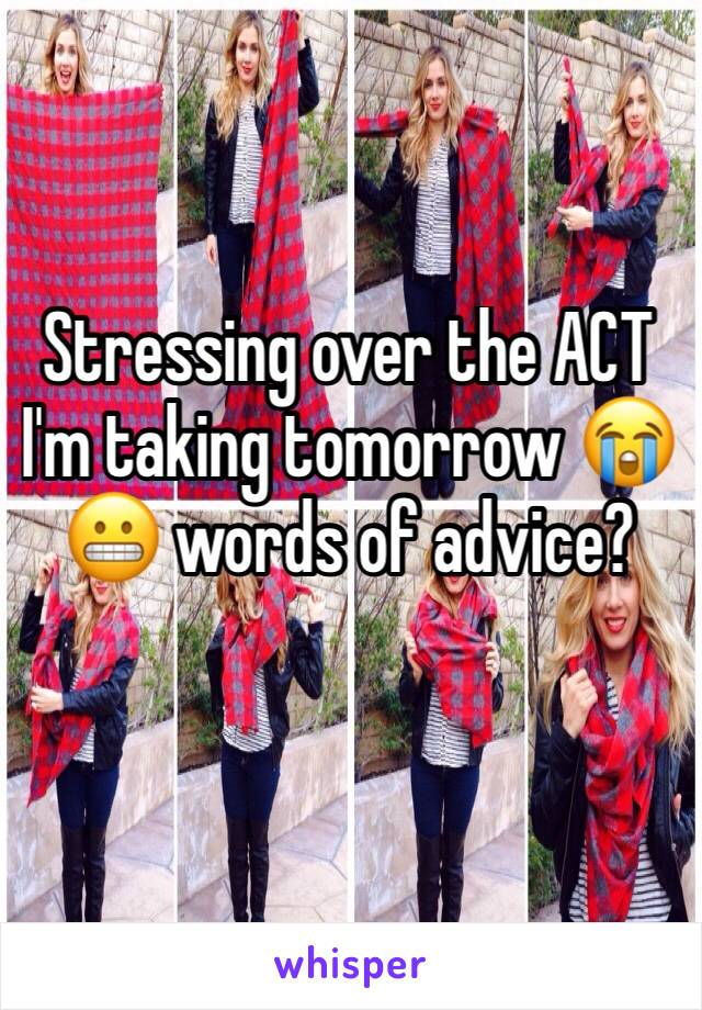 Stressing over the ACT I'm taking tomorrow 😭😬 words of advice?