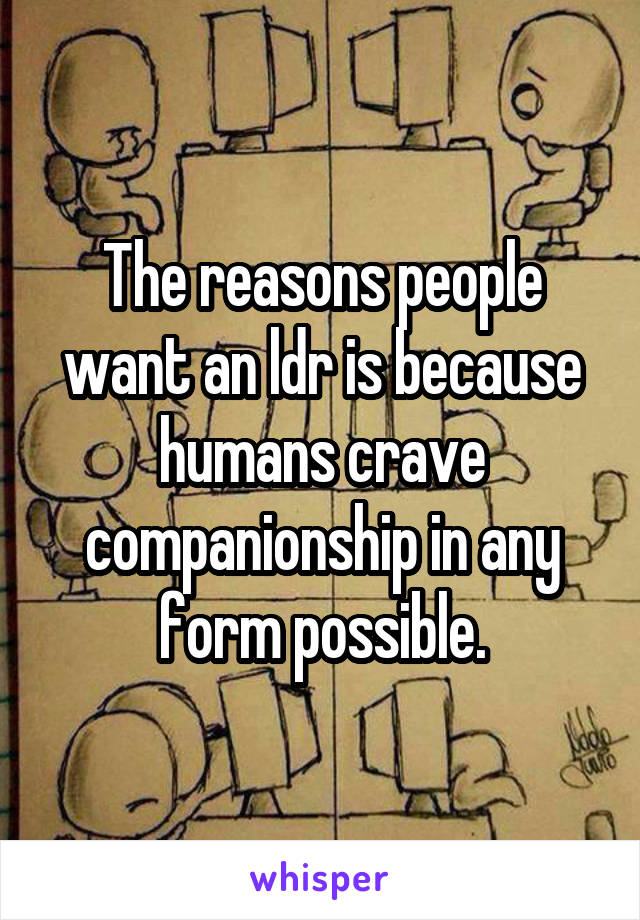 The reasons people want an ldr is because humans crave companionship in any form possible.