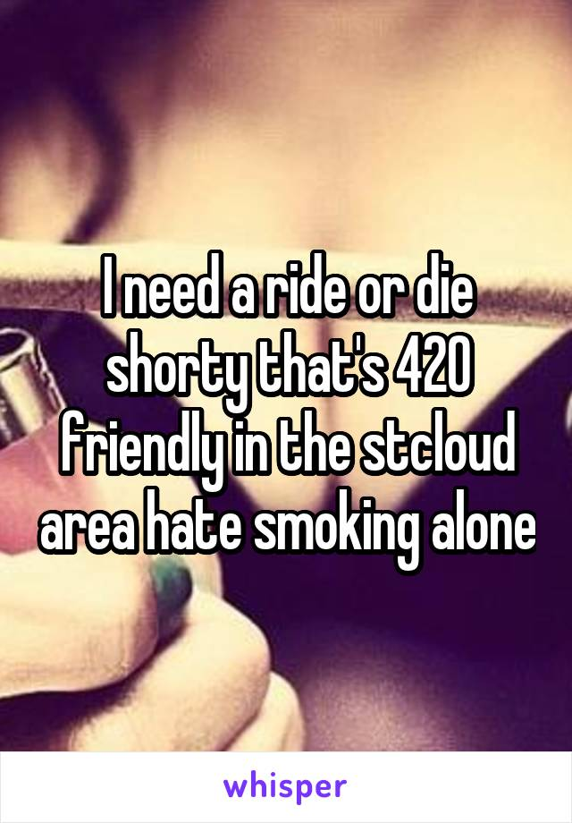 I need a ride or die shorty that's 420 friendly in the stcloud area hate smoking alone