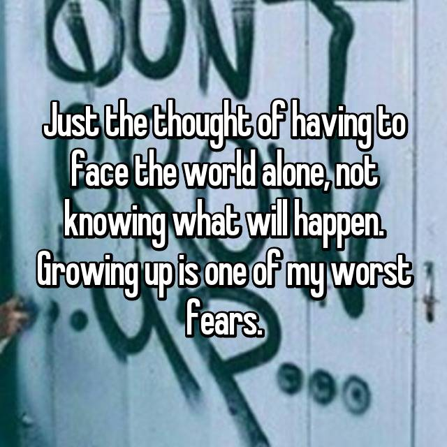 Just the thought of having to face the world alone, not knowing what will happen. Growing up is one of my worst fears.