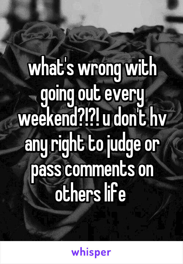 what's wrong with going out every weekend?!?! u don't hv any right to judge or pass comments on others life