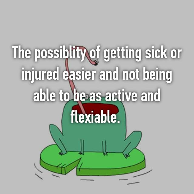 The possiblity of getting sick or injured easier and not being able to be as active and flexiable.