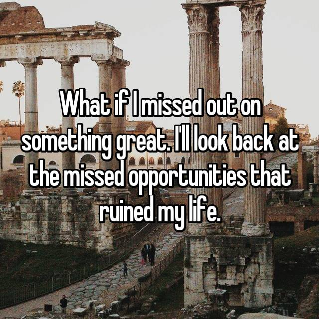 What if I missed out on something great. I'll look back at the missed opportunities that ruined my life.