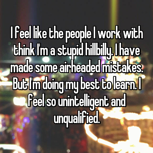 I feel like the people I work with think I'm a stupid hillbilly. I have made some airheaded mistakes. But I'm doing my best to learn. I feel so unintelligent and unqualified.