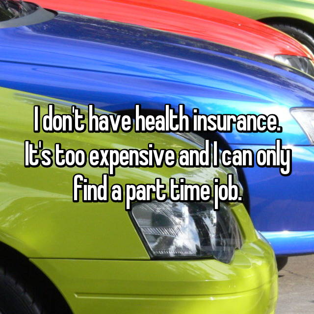I don't have health insurance. It's too expensive and I can only find a part time job.