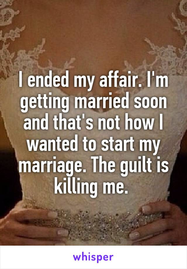 I ended my affair. I'm getting married soon and that's not how I wanted to start my marriage. The guilt is killing me.