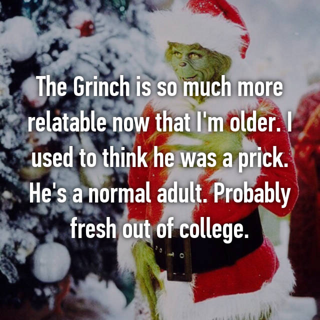 The Grinch is so much more relatable now that I'm older. I used to think he was a prick. He's a normal adult. Probably fresh out of college.